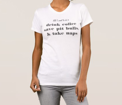 All I want to do is drink coffee, save pitbulls, take naps t-shirt